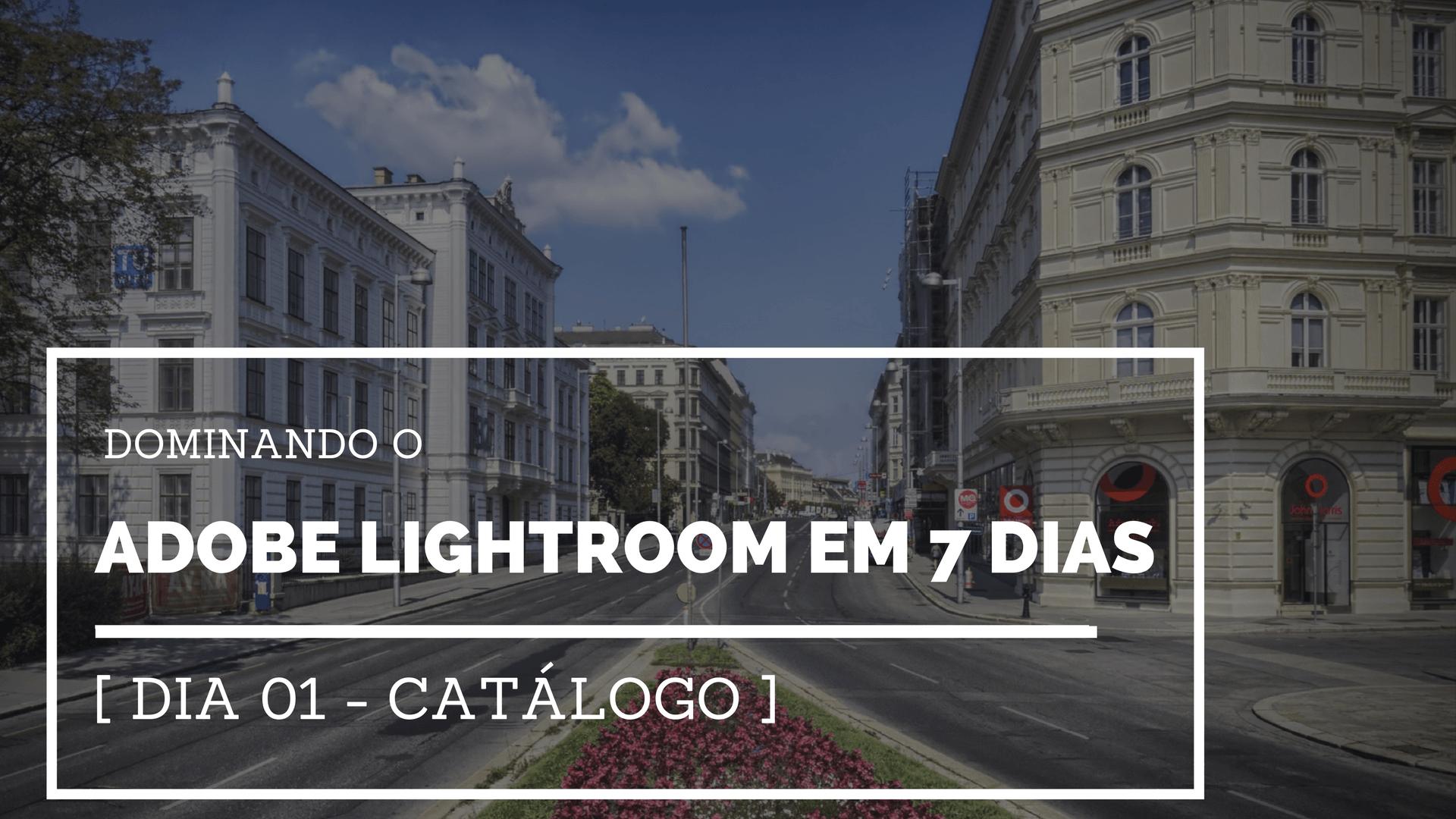 Dominando o Adobe Lightroom em 7 dias [ Dia 01 - Catálogo ]